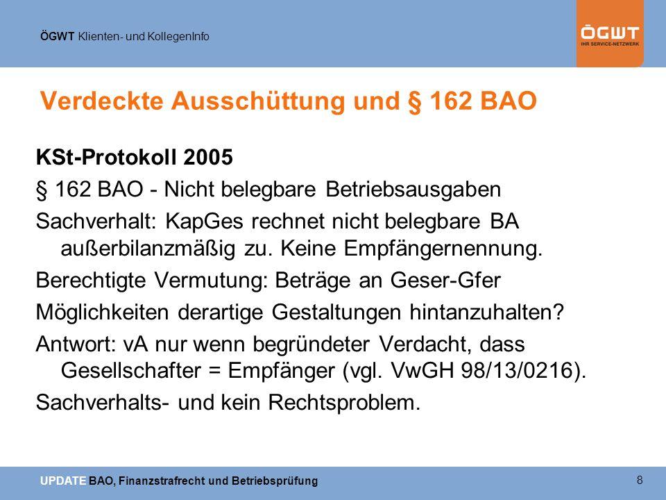 ÖGWT Klienten- und KollegenInfo UPDATE BAO, Finanzstrafrecht und Betriebsprüfung Verdeckte Ausschüttung und § 162 BAO KSt-Protokoll 2005 § 162 BAO - Nicht belegbare Betriebsausgaben Sachverhalt: KapGes rechnet nicht belegbare BA außerbilanzmäßig zu.