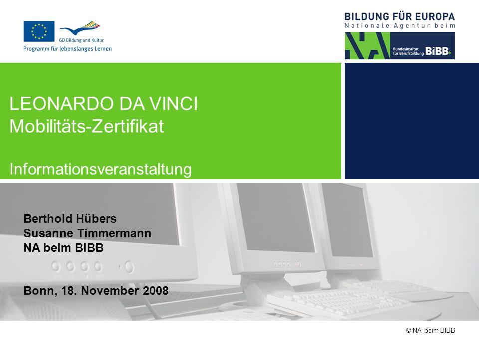 © NA beim BIBB LEONARDO DA VINCI Mobilitäts-Zertifikat Informationsveranstaltung Berthold Hübers Susanne Timmermann NA beim BIBB Bonn, 18. November 20