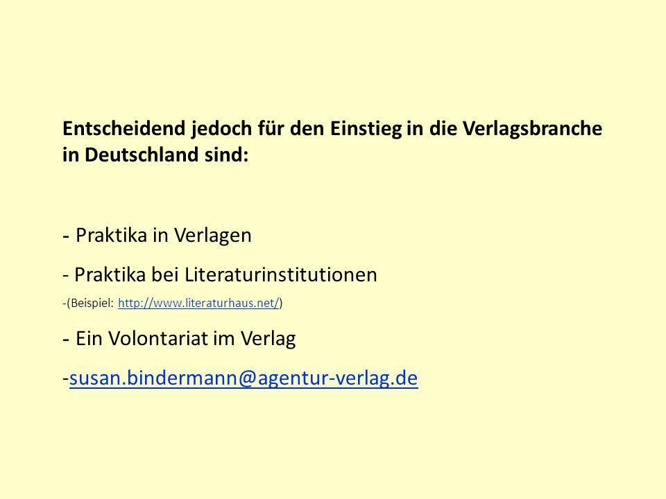 Entscheidend jedoch für den Einstieg in die Verlagsbranche in Deutschland sind: - Praktika in Verlagen - Praktika bei Literaturinstitutionen -(Beispiel: http://www.literaturhaus.net/)http://www.literaturhaus.net/ - Ein Volontariat im Verlag -susan.bindermann@agentur-verlag.desusan.bindermann@agentur-verlag.de