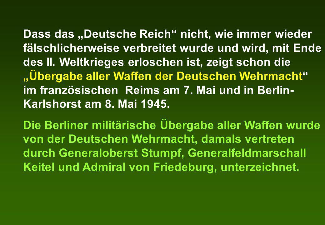 Dass das Deutsche Reich nicht, wie immer wieder fälschlicherweise verbreitet wurde und wird, mit Ende des II. Weltkrieges erloschen ist, zeigt schon d