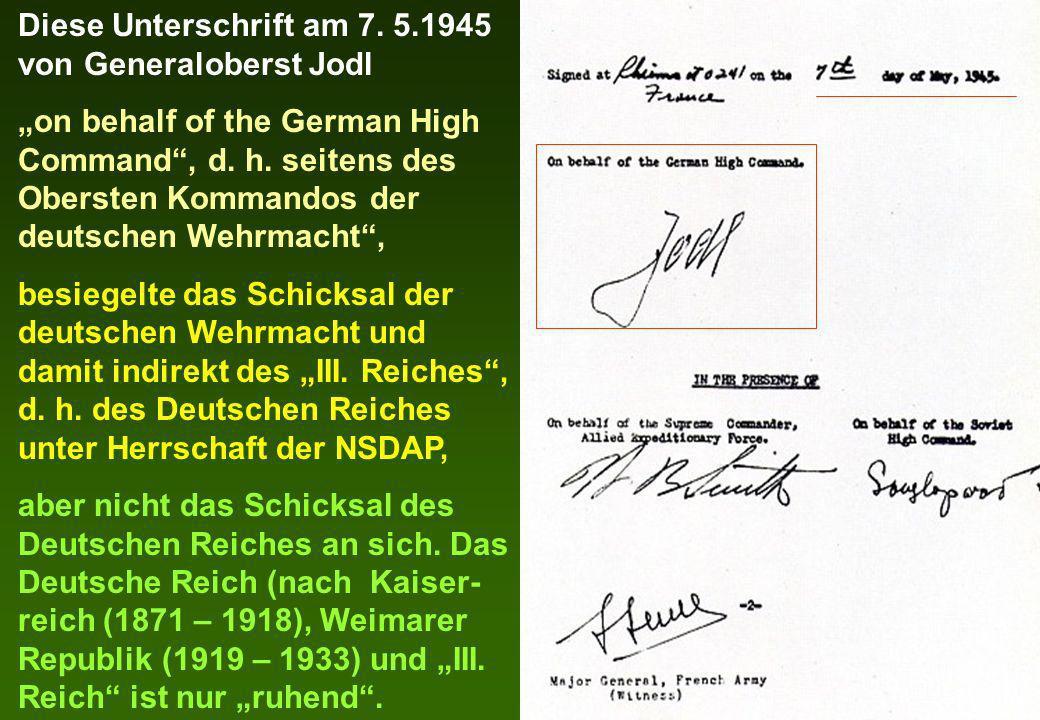 Diese Unterschrift am 7. 5.1945 von Generaloberst Jodl on behalf of the German High Command, d. h. seitens des Obersten Kommandos der deutschen Wehrma