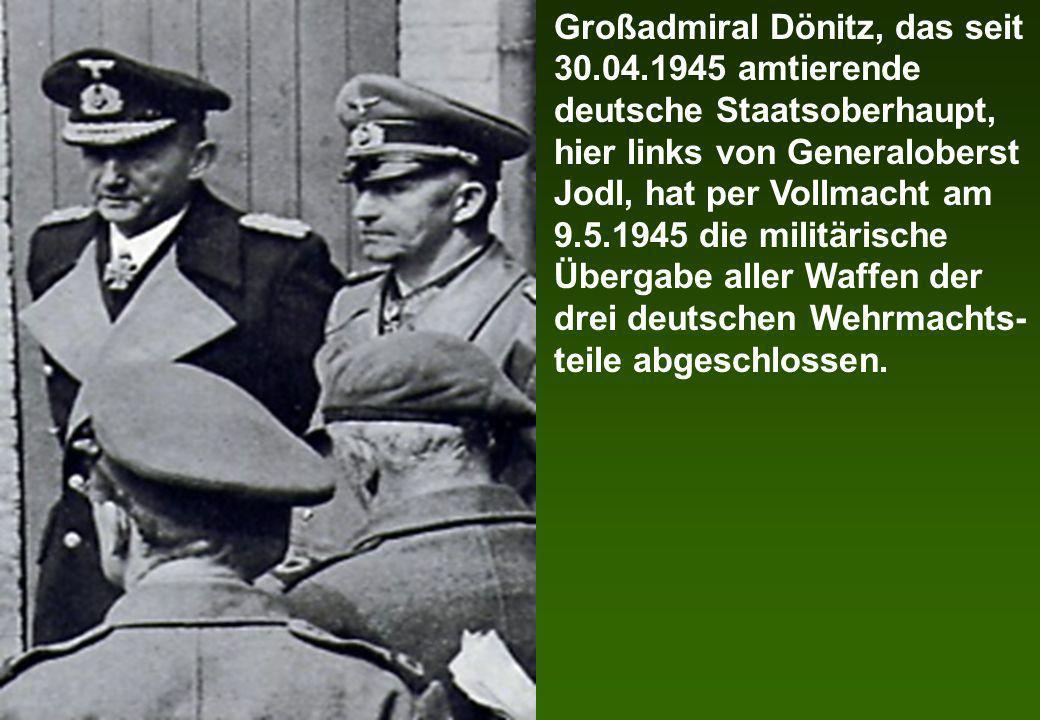 Großadmiral Dönitz, das seit 30.04.1945 amtierende deutsche Staatsoberhaupt, hier links von Generaloberst Jodl, hat per Vollmacht am 9.5.1945 die mili