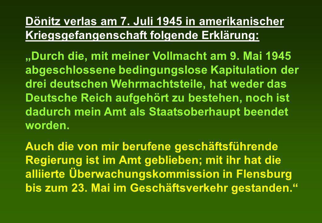 Dönitz verlas am 7. Juli 1945 in amerikanischer Kriegsgefangenschaft folgende Erklärung: Durch die, mit meiner Vollmacht am 9. Mai 1945 abgeschlossene