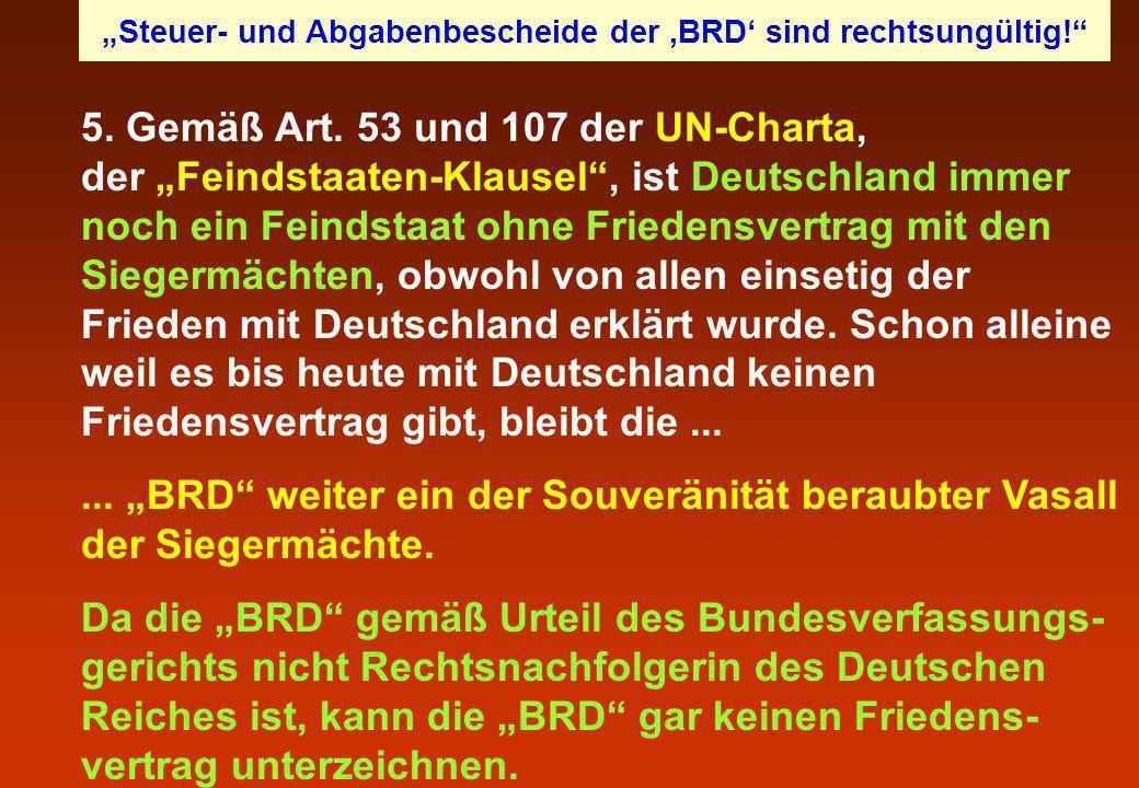 5. Gemäß Art. 53 und 107 der UN-Charta, der Feindstaaten-Klausel, ist Deutschland immer noch ein Feindstaat ohne Friedensvertrag mit den Siegermächten