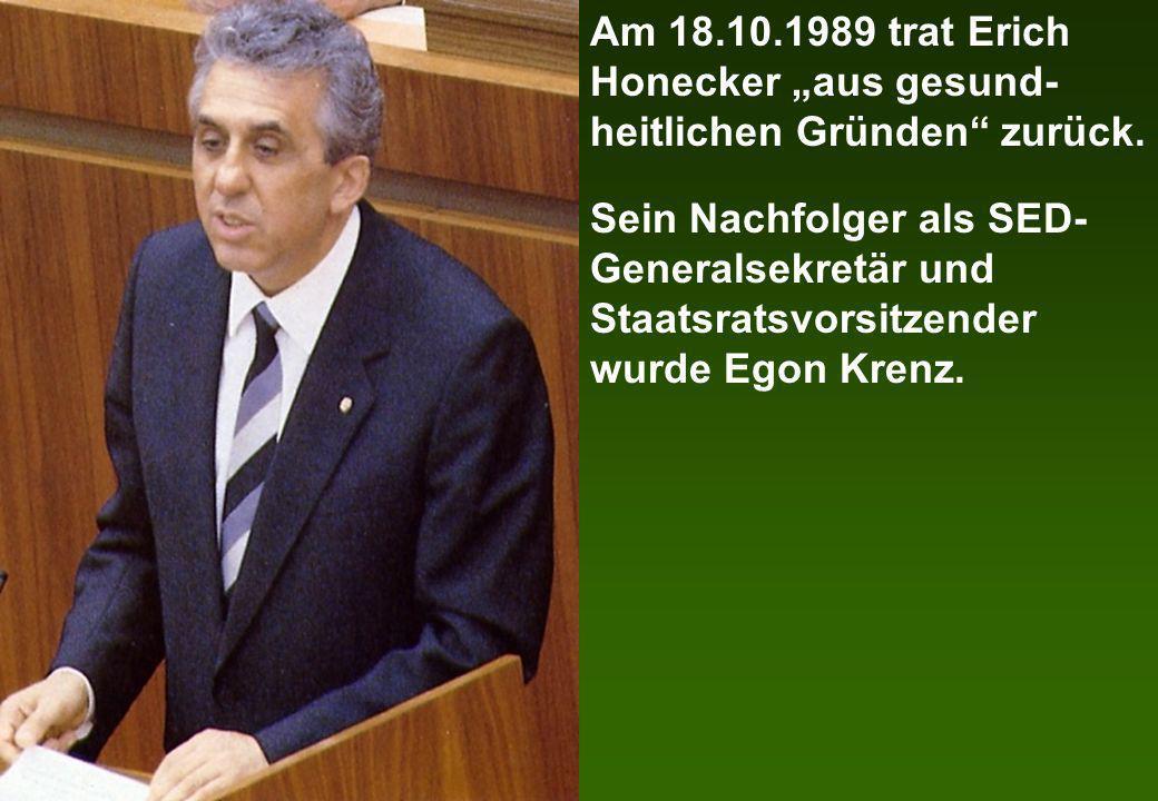 Am 18.10.1989 trat Erich Honecker aus gesund- heitlichen Gründen zurück. Sein Nachfolger als SED- Generalsekretär und Staatsratsvorsitzender wurde Ego