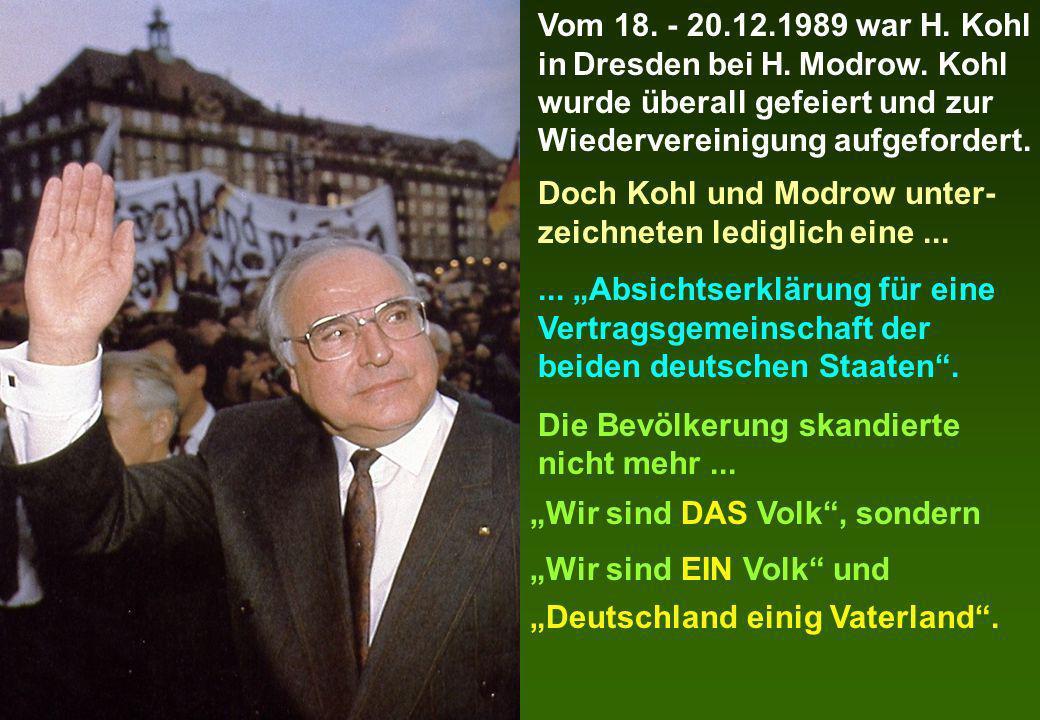 Vom 18. - 20.12.1989 war H. Kohl in Dresden bei H. Modrow. Kohl wurde überall gefeiert und zur Wiedervereinigung aufgefordert. Doch Kohl und Modrow un