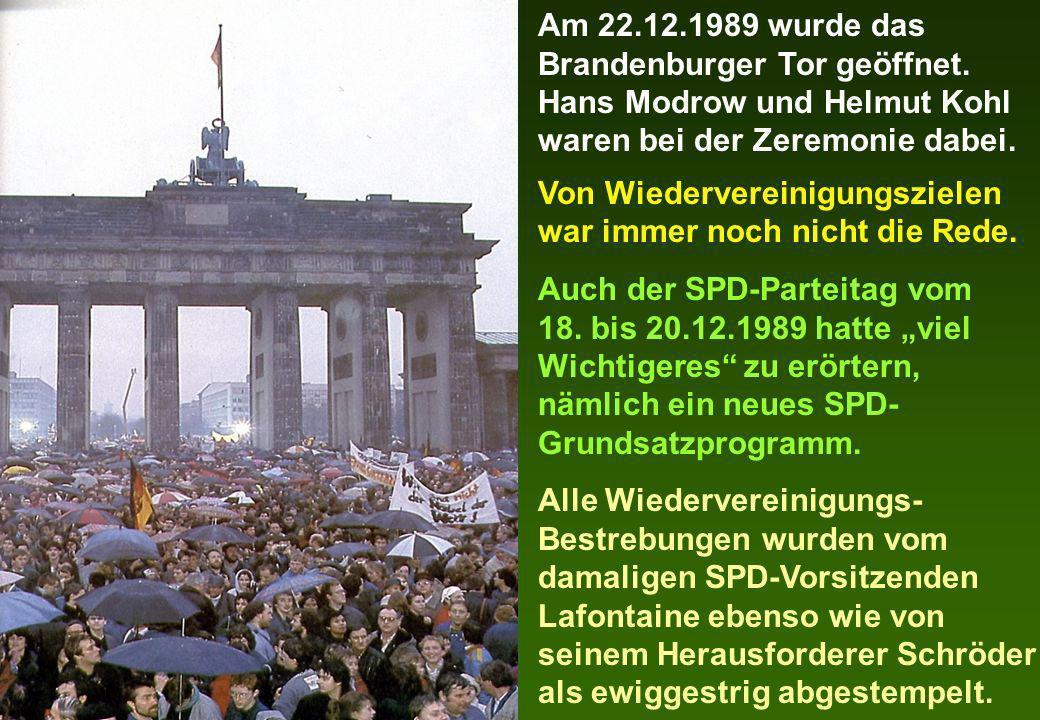 Am 22.12.1989 wurde das Brandenburger Tor geöffnet. Hans Modrow und Helmut Kohl waren bei der Zeremonie dabei. Von Wiedervereinigungszielen war immer