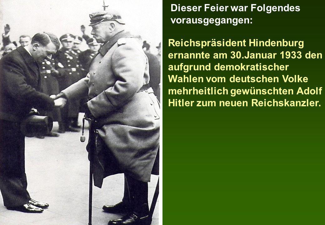 Reichspräsident Hindenburg ernannte am 30.Januar 1933 den aufgrund demokratischer Wahlen vom deutschen Volke mehrheitlich gewünschten Adolf Hitler zum