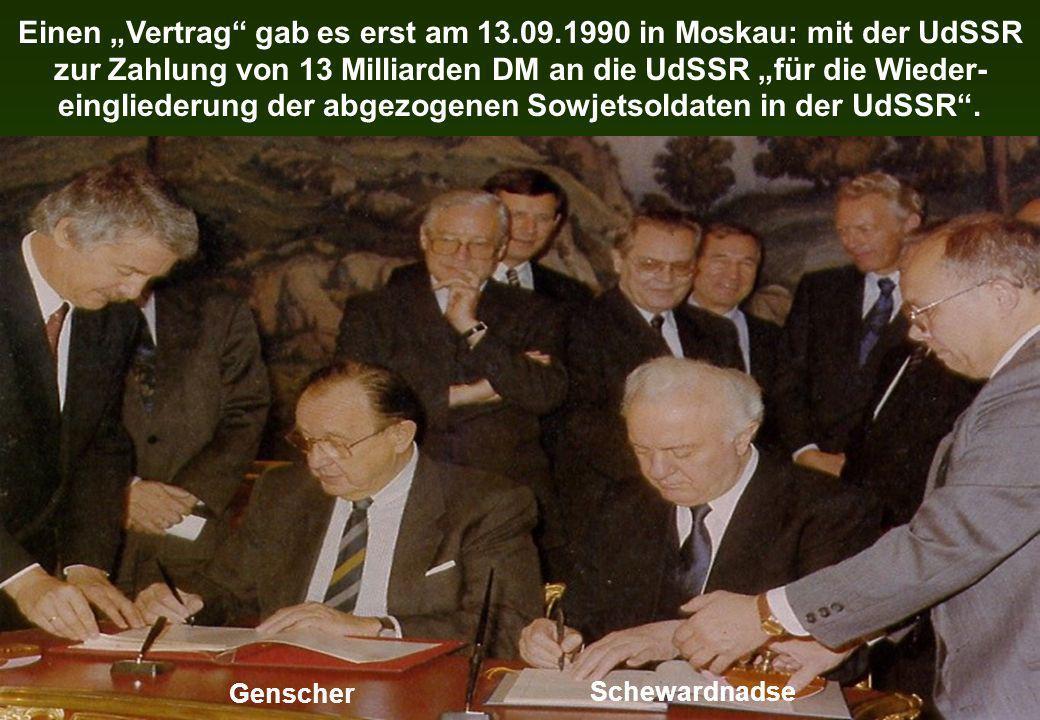 Einen Vertrag gab es erst am 13.09.1990 in Moskau: mit der UdSSR zur Zahlung von 13 Milliarden DM an die UdSSR für die Wieder- eingliederung der abgez