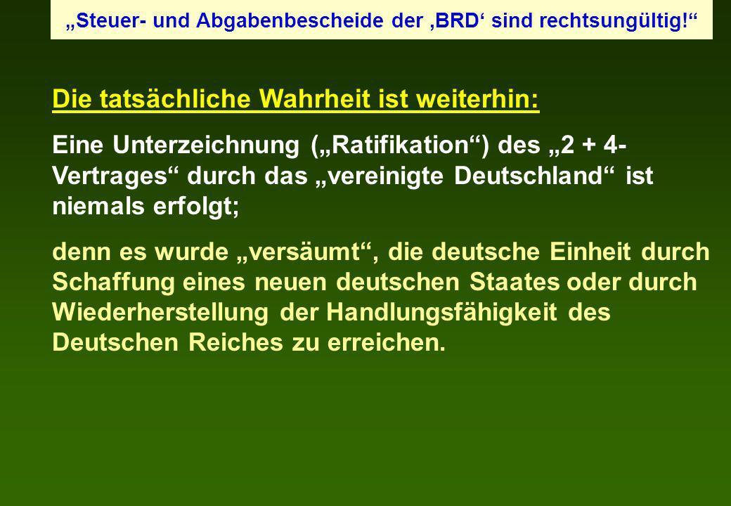 Die tatsächliche Wahrheit ist weiterhin: Eine Unterzeichnung (Ratifikation) des 2 + 4- Vertrages durch das vereinigte Deutschland ist niemals erfolgt;