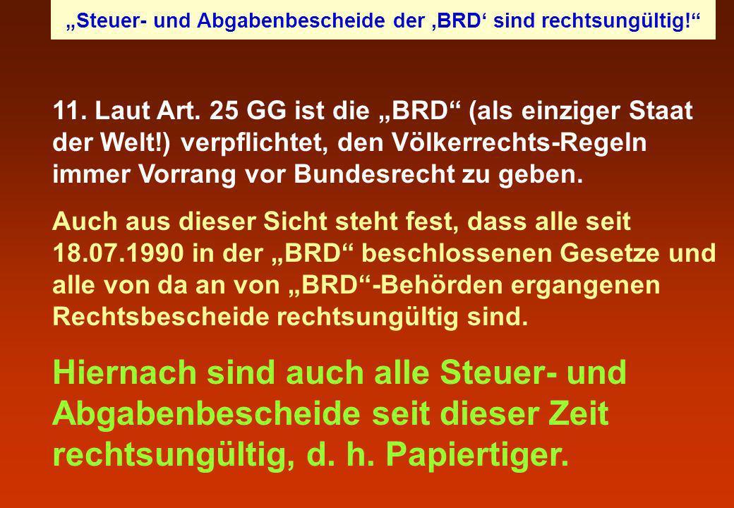 11. Laut Art. 25 GG ist die BRD (als einziger Staat der Welt!) verpflichtet, den Völkerrechts-Regeln immer Vorrang vor Bundesrecht zu geben. Auch aus