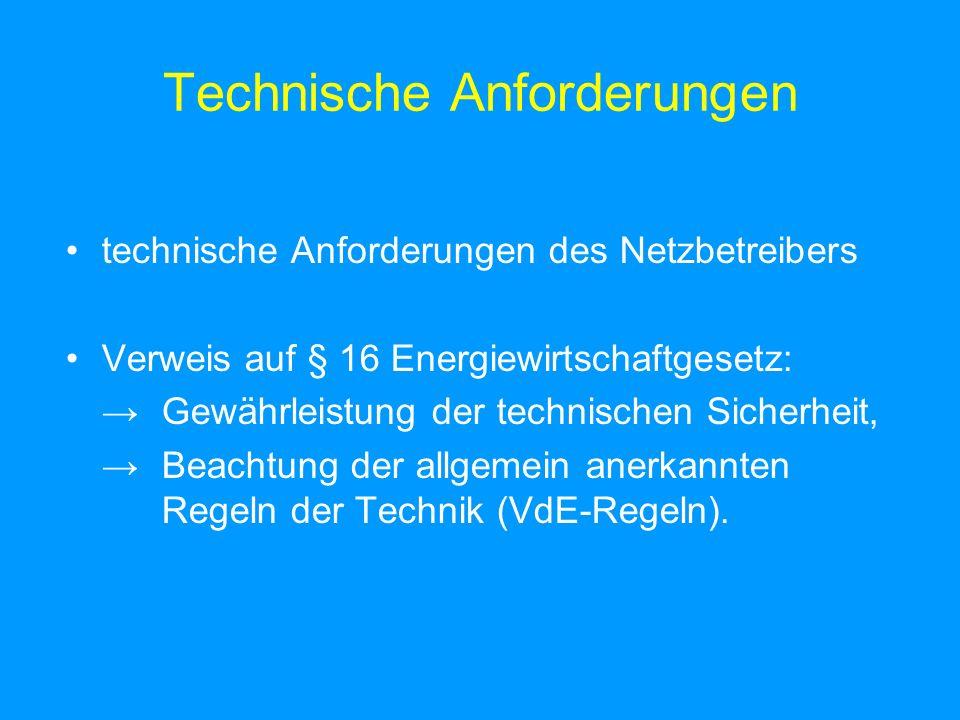 Technische Anforderungen technische Anforderungen des Netzbetreibers Verweis auf § 16 Energiewirtschaftgesetz: Gewährleistung der technischen Sicherheit, Beachtung der allgemein anerkannten Regeln der Technik (VdE-Regeln).