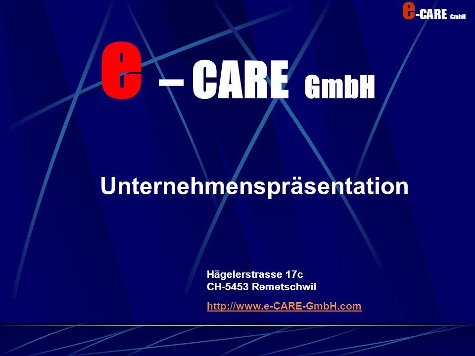 e -CARE GmbH Kundenanforderung Fachkompetenz durch Spezialisten Kleine Ausbildungskosten Geringe Selbstkosten dank schlanker Organisation Garantierter Support nach e-care Vertrag Kunden Zufriedenheit Kompetenz Kosten- nutzen UnterstützungTransparenz Alles aus einer Hand