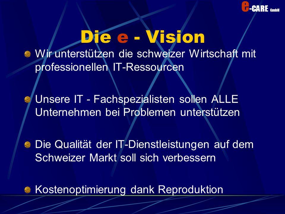 e -CARE GmbH Die e - Vision Wir unterstützen die schweizer Wirtschaft mit professionellen IT-Ressourcen Unsere IT - Fachspezialisten sollen ALLE Unternehmen bei Problemen unterstützen Die Qualität der IT-Dienstleistungen auf dem Schweizer Markt soll sich verbessern Kostenoptimierung dank Reproduktion