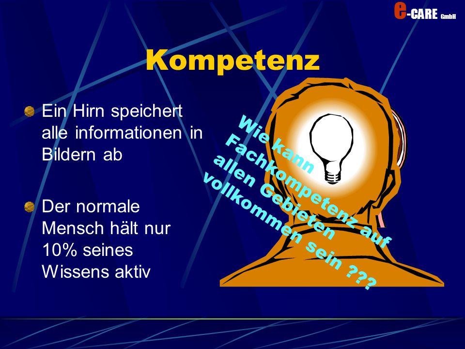 e -CARE GmbH Kompetenz Ein Hirn speichert alle informationen in Bildern ab Der normale Mensch hält nur 10% seines Wissens aktiv Wie kann Fachkompetenz aufallen Gebietenvollkommen sein ???