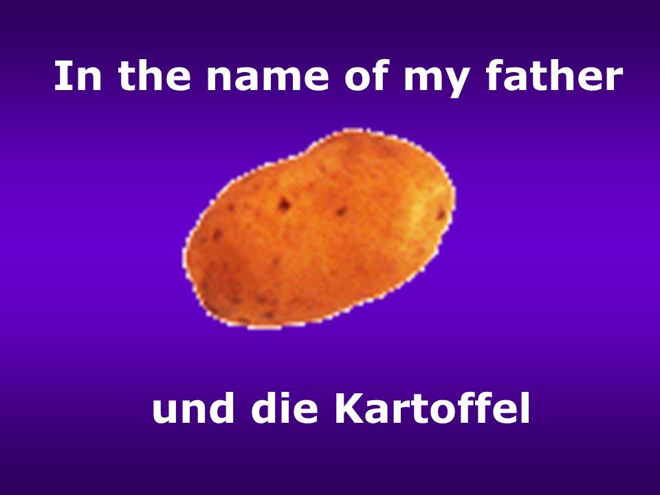 In the name of my father und die Kartoffel