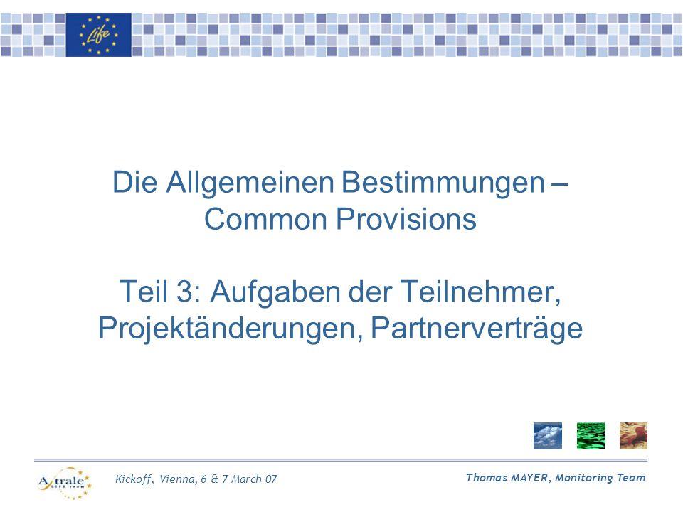 Kickoff, Vienna, 6 & 7 March 07 Thomas MAYER, Monitoring Team Die Allgemeinen Bestimmungen – Common Provisions Teil 3: Aufgaben der Teilnehmer, Projektänderungen, Partnerverträge