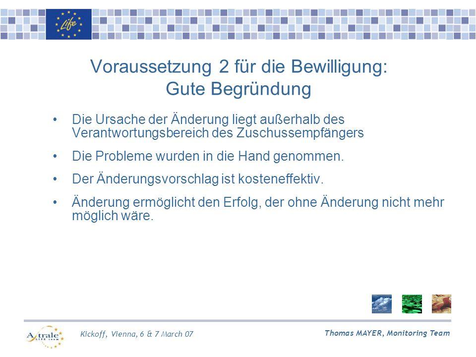 Kickoff, Vienna, 6 & 7 March 07 Thomas MAYER, Monitoring Team Voraussetzung 2 für die Bewilligung: Gute Begründung Die Ursache der Änderung liegt außerhalb des Verantwortungsbereich des Zuschussempfängers Die Probleme wurden in die Hand genommen.