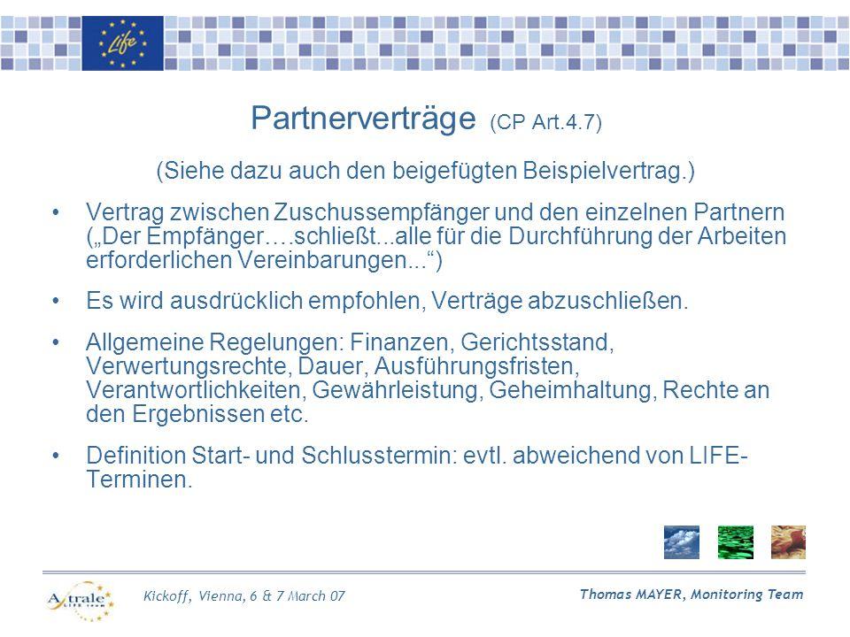 Kickoff, Vienna, 6 & 7 March 07 Thomas MAYER, Monitoring Team Partnerverträge (CP Art.4.7) (Siehe dazu auch den beigefügten Beispielvertrag.) Vertrag zwischen Zuschussempfänger und den einzelnen Partnern (Der Empfänger….schließt...alle für die Durchführung der Arbeiten erforderlichen Vereinbarungen...) Es wird ausdrücklich empfohlen, Verträge abzuschließen.