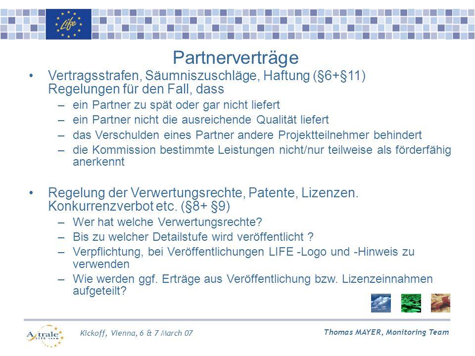 Kickoff, Vienna, 6 & 7 March 07 Thomas MAYER, Monitoring Team Partnerverträge Vertragsstrafen, Säumniszuschläge, Haftung (§6+§11) Regelungen für den Fall, dass –ein Partner zu spät oder gar nicht liefert –ein Partner nicht die ausreichende Qualität liefert –das Verschulden eines Partner andere Projektteilnehmer behindert –die Kommission bestimmte Leistungen nicht/nur teilweise als förderfähig anerkennt Regelung der Verwertungsrechte, Patente, Lizenzen.