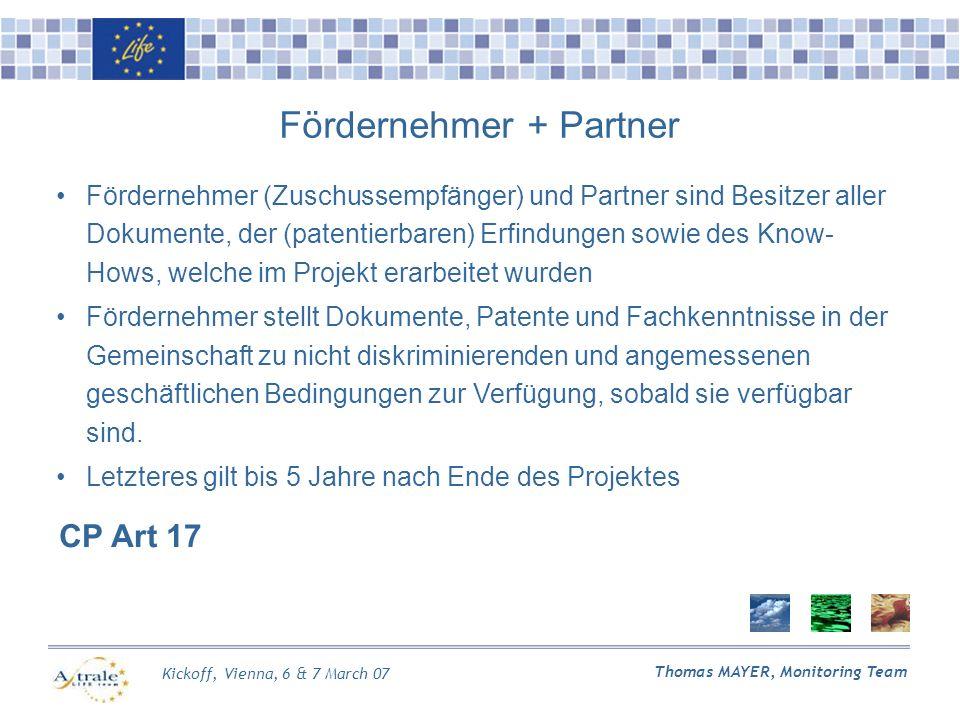 Kickoff, Vienna, 6 & 7 March 07 Thomas MAYER, Monitoring Team Fördernehmer + Partner CP Art 17 Fördernehmer (Zuschussempfänger) und Partner sind Besitzer aller Dokumente, der (patentierbaren) Erfindungen sowie des Know- Hows, welche im Projekt erarbeitet wurden Fördernehmer stellt Dokumente, Patente und Fachkenntnisse in der Gemeinschaft zu nicht diskriminierenden und angemessenen geschäftlichen Bedingungen zur Verfügung, sobald sie verfügbar sind.