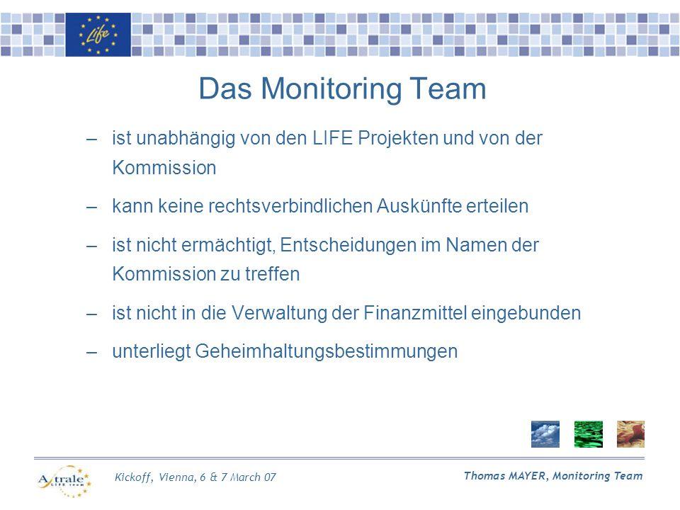 Kickoff, Vienna, 6 & 7 March 07 Thomas MAYER, Monitoring Team Das Monitoring Team –ist unabhängig von den LIFE Projekten und von der Kommission –kann keine rechtsverbindlichen Auskünfte erteilen –ist nicht ermächtigt, Entscheidungen im Namen der Kommission zu treffen –ist nicht in die Verwaltung der Finanzmittel eingebunden –unterliegt Geheimhaltungsbestimmungen