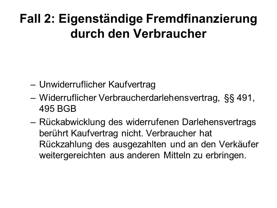 Fall 2: Eigenständige Fremdfinanzierung durch den Verbraucher –Unwiderruflicher Kaufvertrag –Widerruflicher Verbraucherdarlehensvertrag, §§ 491, 495 B