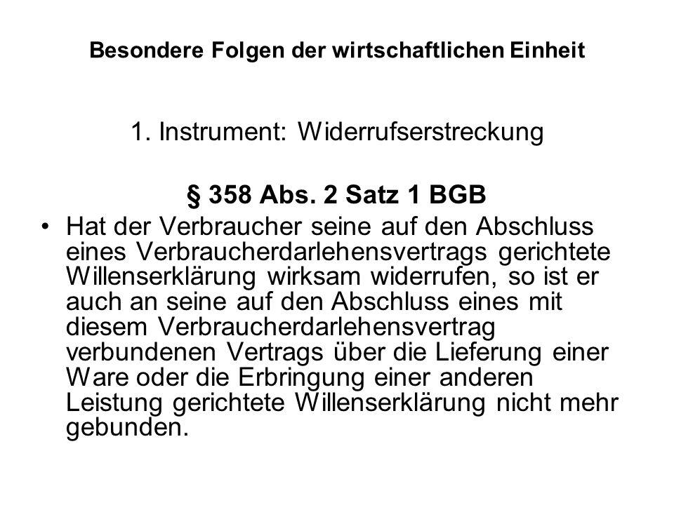 Besondere Folgen der wirtschaftlichen Einheit 1. Instrument: Widerrufserstreckung § 358 Abs. 2 Satz 1 BGB Hat der Verbraucher seine auf den Abschluss