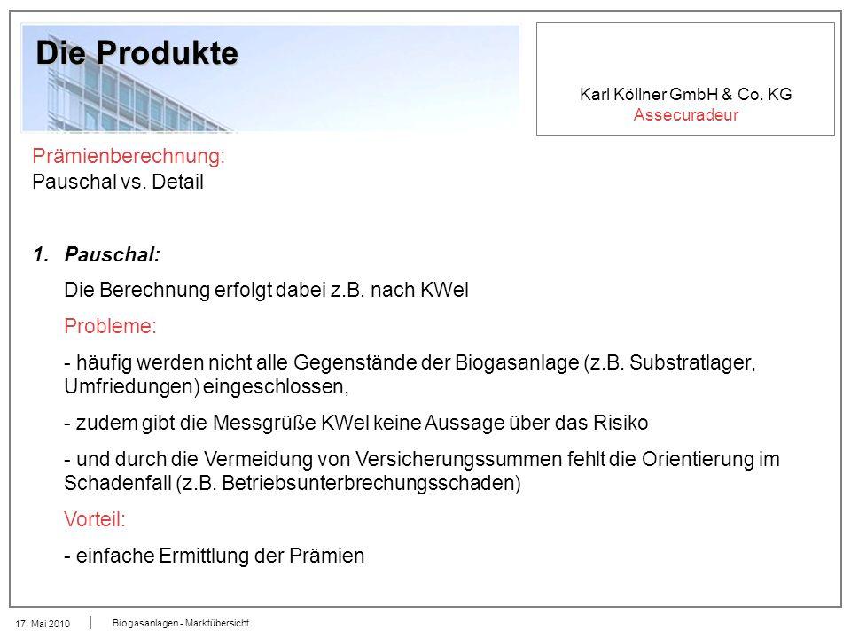 Karl Köllner GmbH & Co. KG Assecuradeur 17. Mai 2010 Biogasanlagen - Marktübersicht Die Produkte Prämienberechnung: Pauschal vs. Detail 1.Pauschal: Di