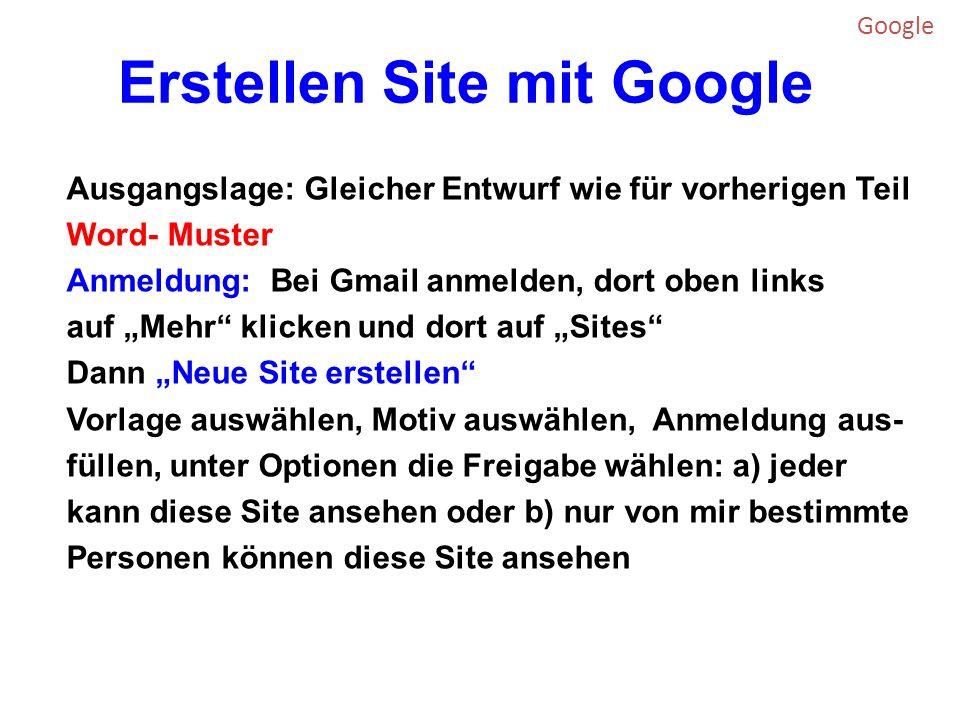 Erstellen Site mit Google Ausgangslage: Gleicher Entwurf wie für vorherigen Teil Word- Muster Anmeldung: Bei Gmail anmelden, dort oben links auf Mehr klicken und dort auf Sites Dann Neue Site erstellen Vorlage auswählen, Motiv auswählen, Anmeldung aus- füllen, unter Optionen die Freigabe wählen: a) jeder kann diese Site ansehen oder b) nur von mir bestimmte Personen können diese Site ansehen Google