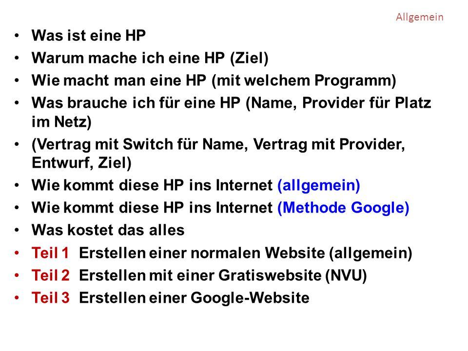 Was ist eine HP Warum mache ich eine HP (Ziel) Wie macht man eine HP (mit welchem Programm) Was brauche ich für eine HP (Name, Provider für Platz im Netz) (Vertrag mit Switch für Name, Vertrag mit Provider, Entwurf, Ziel) Wie kommt diese HP ins Internet (allgemein) Wie kommt diese HP ins Internet (Methode Google) Was kostet das alles Teil 1 Erstellen einer normalen Website (allgemein) Teil 2 Erstellen mit einer Gratiswebsite (NVU) Teil 3 Erstellen einer Google-Website Allgemein