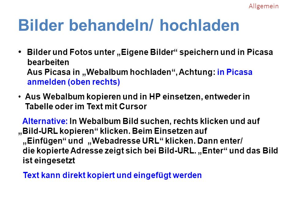 Bilder behandeln/ hochladen Allgemein Bilder und Fotos unter Eigene Bilder speichern und in Picasa bearbeiten Aus Picasa in Webalbum hochladen, Achtung: in Picasa anmelden (oben rechts) Aus Webalbum kopieren und in HP einsetzen, entweder in Tabelle oder im Text mit Cursor Alternative: In Webalbum Bild suchen, rechts klicken und auf Bild-URL kopieren klicken.