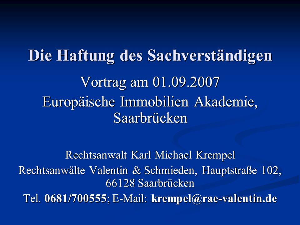 Die Haftung des Sachverständigen Vortrag am 01.09.2007 Europäische Immobilien Akademie, Saarbrücken Rechtsanwalt Karl Michael Krempel Rechtsanwälte Valentin & Schmieden, Hauptstraße 102, 66128 Saarbrücken Tel.