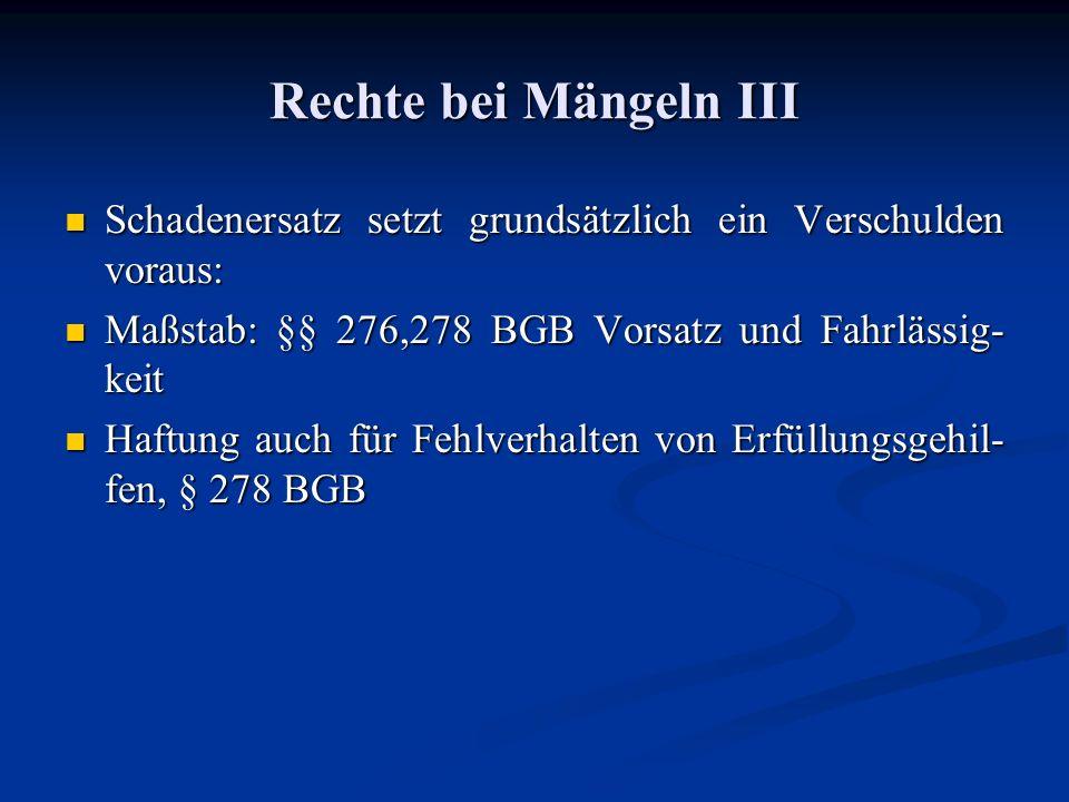 Rechte bei Mängeln III Schadenersatz setzt grundsätzlich ein Verschulden voraus: Schadenersatz setzt grundsätzlich ein Verschulden voraus: Maßstab: §§ 276,278 BGB Vorsatz und Fahrlässig- keit Maßstab: §§ 276,278 BGB Vorsatz und Fahrlässig- keit Haftung auch für Fehlverhalten von Erfüllungsgehil- fen, § 278 BGB Haftung auch für Fehlverhalten von Erfüllungsgehil- fen, § 278 BGB