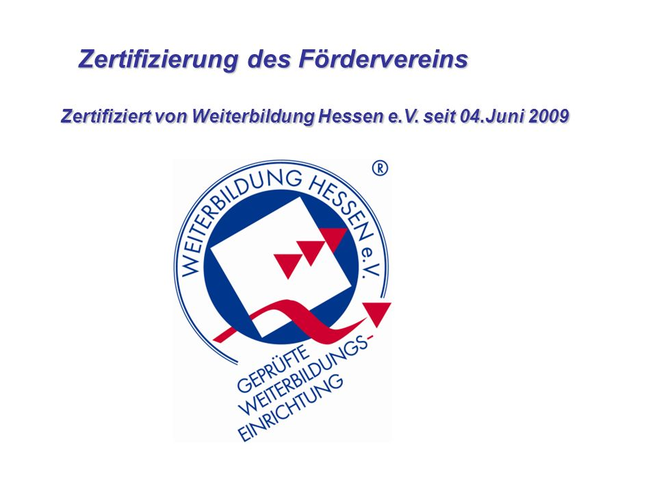Zertifizierung des Fördervereins Zertifizierung des Fördervereins Zertifiziert von Weiterbildung Hessen e.V. seit 04.Juni 2009 Zertifiziert von Weiter