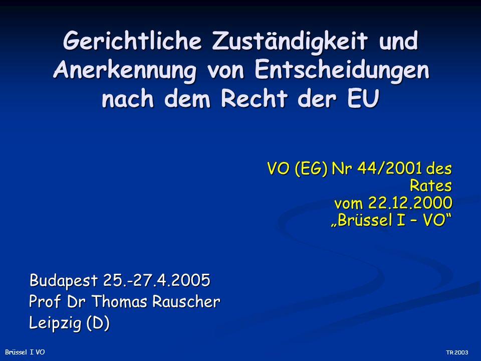 Gerichtliche Zuständigkeit und Anerkennung von Entscheidungen nach dem Recht der EU Budapest 25.-27.4.2005 Prof Dr Thomas Rauscher Leipzig (D) VO (EG) Nr 44/2001 des Rates vom 22.12.2000 Brüssel I – VO TR 2003 Brüssel I VO