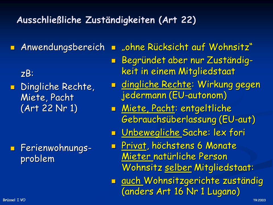 Ausschließliche Zuständigkeiten (Art 22) Anwendungsbereich AnwendungsbereichzB: Dingliche Rechte, Miete, Pacht (Art 22 Nr 1) Dingliche Rechte, Miete, Pacht (Art 22 Nr 1) Ferienwohnungs- problem Ferienwohnungs- problem ohne Rücksicht auf Wohnsitz Begründet aber nur Zuständig- keit in einem Mitgliedstaat dingliche Rechte: Wirkung gegen jedermann (EU-autonom) Miete, Pacht: entgeltliche Gebrauchsüberlassung (EU-aut) Unbewegliche Sache: lex fori Privat, höchstens 6 Monate Mieter natürliche Person Wohnsitz selber Mitgliedstaat: auch Wohnsitzgerichte zuständig (anders Art 16 Nr 1 Lugano) TR 2003 Brüssel I VO