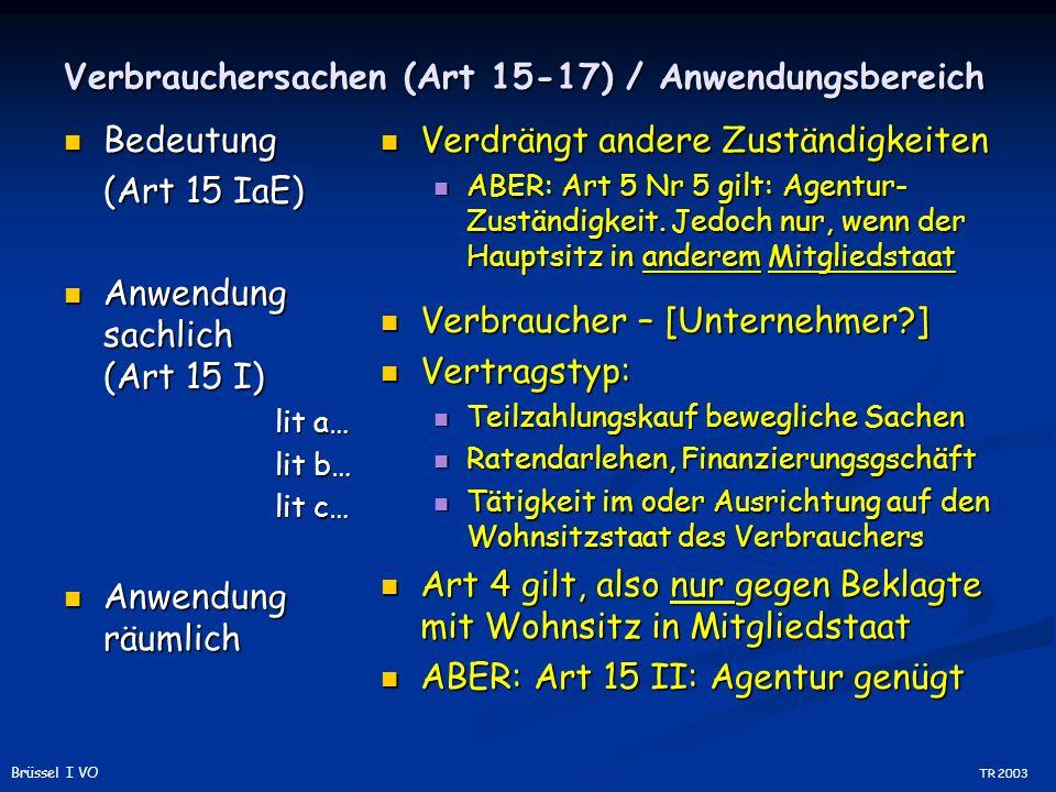 Verbrauchersachen (Art 15-17) / Anwendungsbereich Bedeutung Bedeutung (Art 15 IaE) Anwendung sachlich (Art 15 I) Anwendung sachlich (Art 15 I) lit a… lit b… lit c… Anwendung räumlich Anwendung räumlich Verdrängt andere Zuständigkeiten ABER: Art 5 Nr 5 gilt: Agentur- Zuständigkeit.