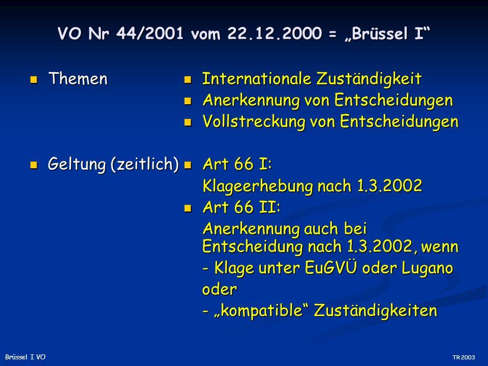 VO Nr 44/2001 vom 22.12.2000 = Brüssel I Themen Themen Geltung (zeitlich) Geltung (zeitlich) Internationale Zuständigkeit Anerkennung von Entscheidungen Vollstreckung von Entscheidungen Art 66 I: Klageerhebung nach 1.3.2002 Art 66 II: Anerkennung auch bei Entscheidung nach 1.3.2002, wenn - Klage unter EuGVÜ oder Lugano oder - kompatible Zuständigkeiten TR 2003 Brüssel I VO