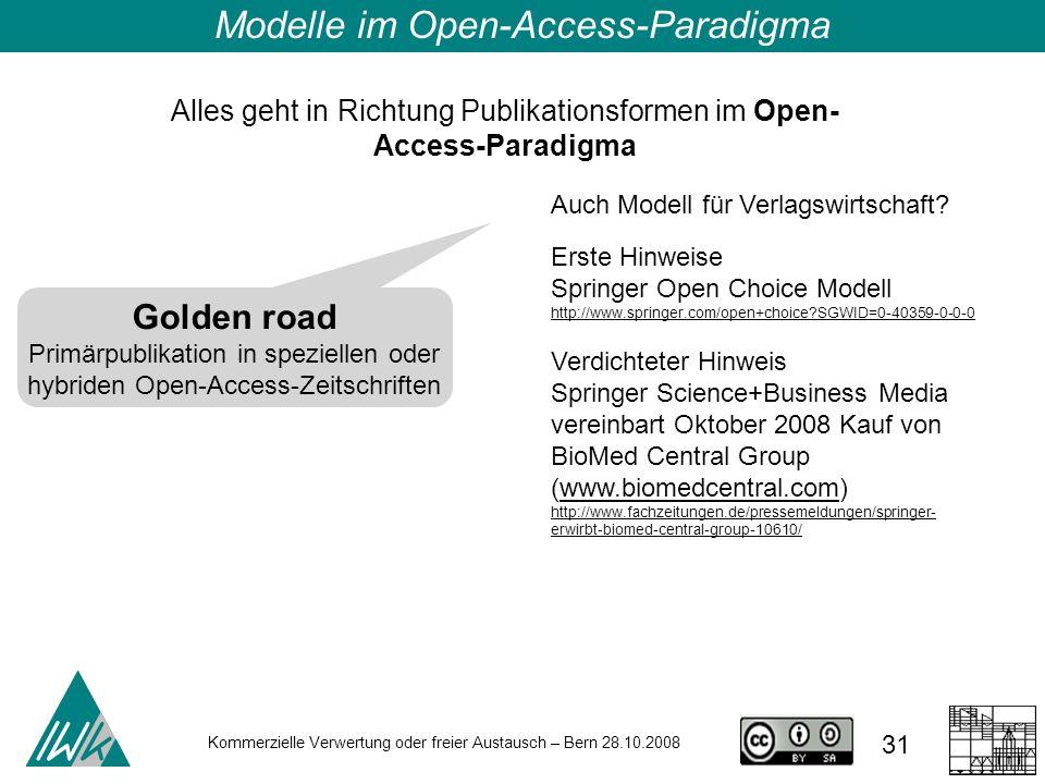 31 Kommerzielle Verwertung oder freier Austausch – Bern 28.10.2008 Alles geht in Richtung Publikationsformen im Open- Access-Paradigma Modelle im Open
