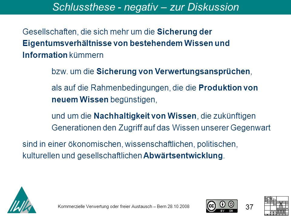 37 Kommerzielle Verwertung oder freier Austausch – Bern 28.10.2008 Schlussthese - negativ – zur Diskussion Gesellschaften, die sich mehr um die Sicher