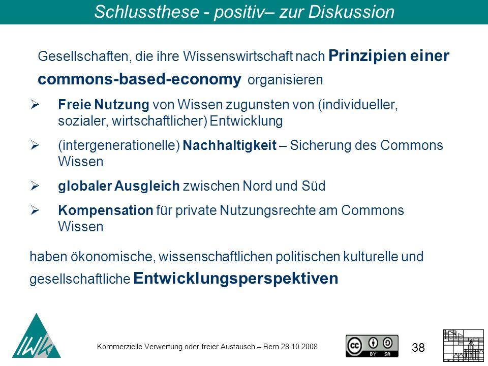 38 Kommerzielle Verwertung oder freier Austausch – Bern 28.10.2008 Schlussthese - positiv– zur Diskussion Gesellschaften, die ihre Wissenswirtschaft n