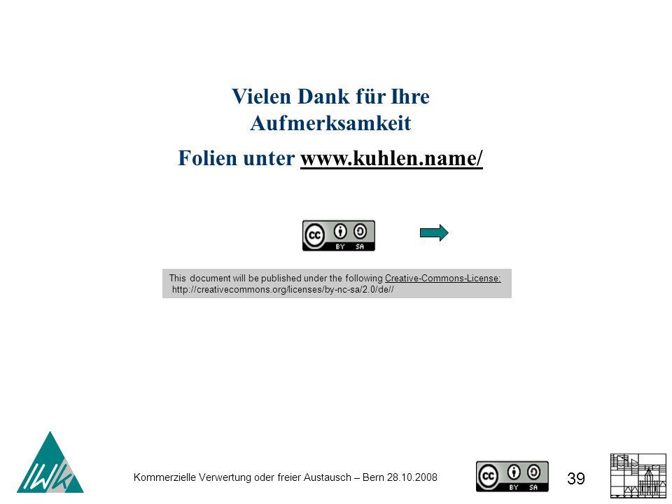 39 Kommerzielle Verwertung oder freier Austausch – Bern 28.10.2008 Vielen Dank für Ihre Aufmerksamkeit Folien unter www.kuhlen.name/www.kuhlen.name/ T