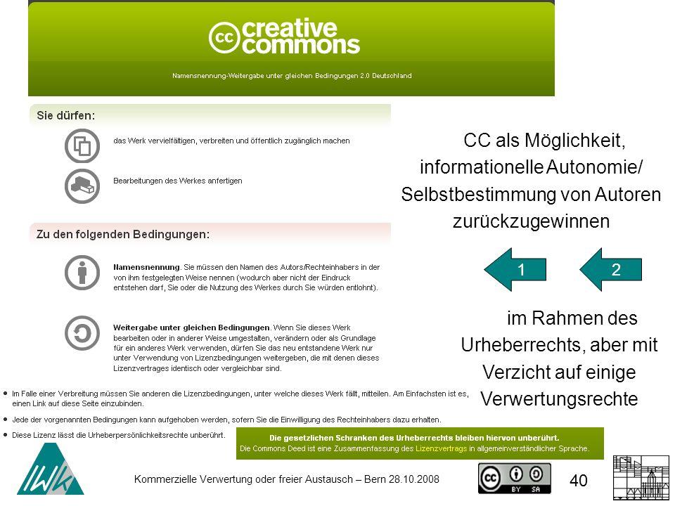 40 Kommerzielle Verwertung oder freier Austausch – Bern 28.10.2008 CC als Möglichkeit, informationelle Autonomie/ Selbstbestimmung von Autoren zurückz