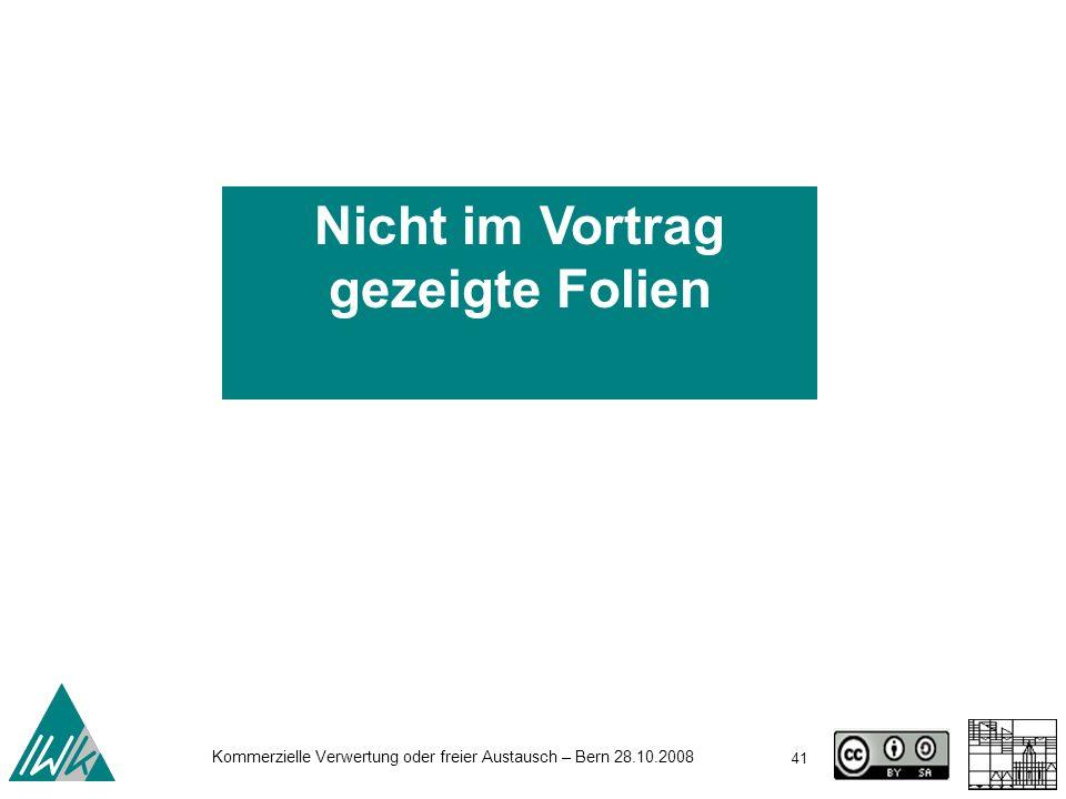 41 Kommerzielle Verwertung oder freier Austausch – Bern 28.10.2008 Nicht im Vortrag gezeigte Folien