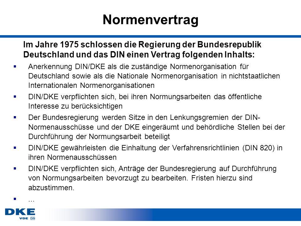 Normenvertrag Anerkennung DIN/DKE als die zuständige Normenorganisation für Deutschland sowie als die Nationale Normenorganisation in nichtstaatlichen Internationalen Normenorganisationen DIN/DKE verpflichten sich, bei ihren Normungsarbeiten das öffentliche Interesse zu berücksichtigen Der Bundesregierung werden Sitze in den Lenkungsgremien der DIN- Normenausschüsse und der DKE eingeräumt und behördliche Stellen bei der Durchführung der Normungsarbeit beteiligt DIN/DKE gewährleisten die Einhaltung der Verfahrensrichtlinien (DIN 820) in ihren Normenausschüssen DIN/DKE verpflichten sich, Anträge der Bundesregierung auf Durchführung von Normungsarbeiten bevorzugt zu bearbeiten.