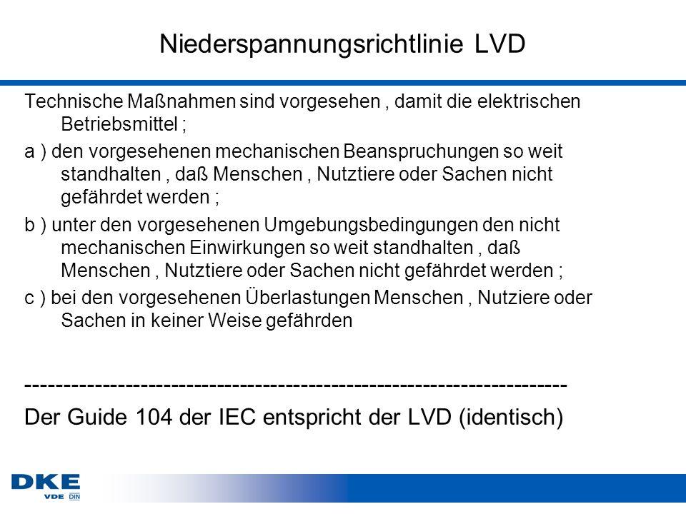 Niederspannungsrichtlinie LVD Technische Maßnahmen sind vorgesehen, damit die elektrischen Betriebsmittel ; a ) den vorgesehenen mechanischen Beanspruchungen so weit standhalten, daß Menschen, Nutztiere oder Sachen nicht gefährdet werden ; b ) unter den vorgesehenen Umgebungsbedingungen den nicht mechanischen Einwirkungen so weit standhalten, daß Menschen, Nutztiere oder Sachen nicht gefährdet werden ; c ) bei den vorgesehenen Überlastungen Menschen, Nutziere oder Sachen in keiner Weise gefährden ----------------------------------------------------------------------- Der Guide 104 der IEC entspricht der LVD (identisch)