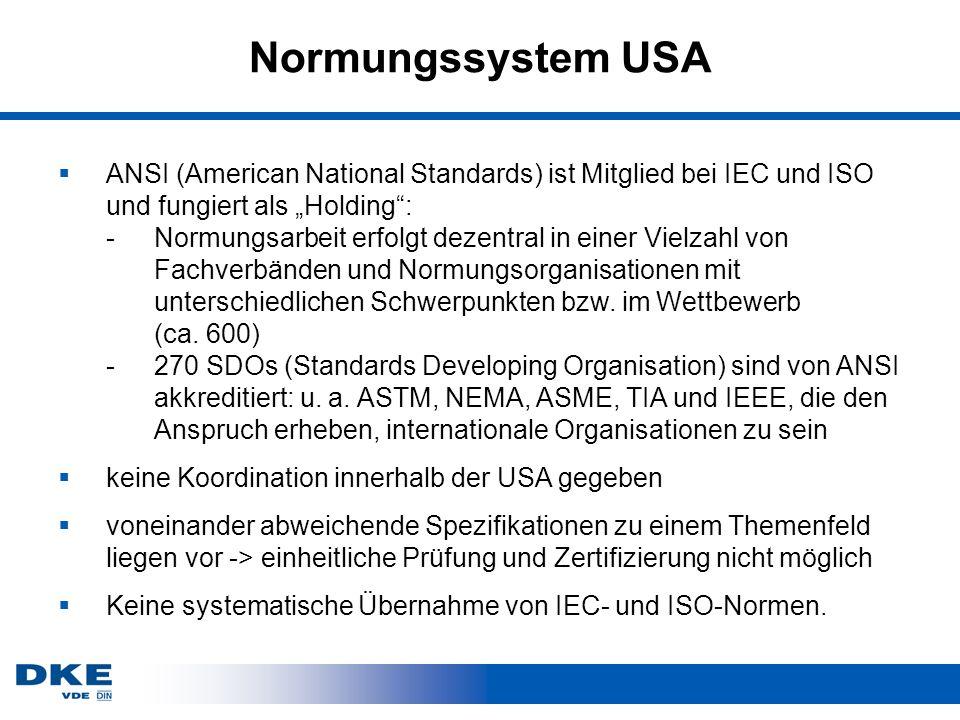 Normungssystem USA ANSI (American National Standards) ist Mitglied bei IEC und ISO und fungiert als Holding: -Normungsarbeit erfolgt dezentral in einer Vielzahl von Fachverbänden und Normungsorganisationen mit unterschiedlichen Schwerpunkten bzw.