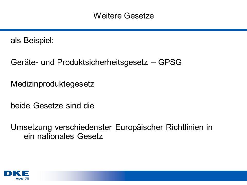 Weitere Gesetze als Beispiel: Geräte- und Produktsicherheitsgesetz – GPSG Medizinproduktegesetz beide Gesetze sind die Umsetzung verschiedenster Europäischer Richtlinien in ein nationales Gesetz