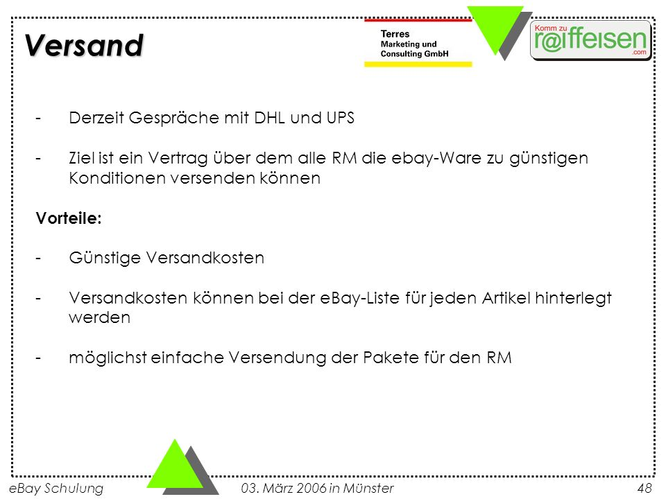 eBay Schulung 03. März 2006 in Münster48 Versand -Derzeit Gespräche mit DHL und UPS -Ziel ist ein Vertrag über dem alle RM die ebay-Ware zu günstigen